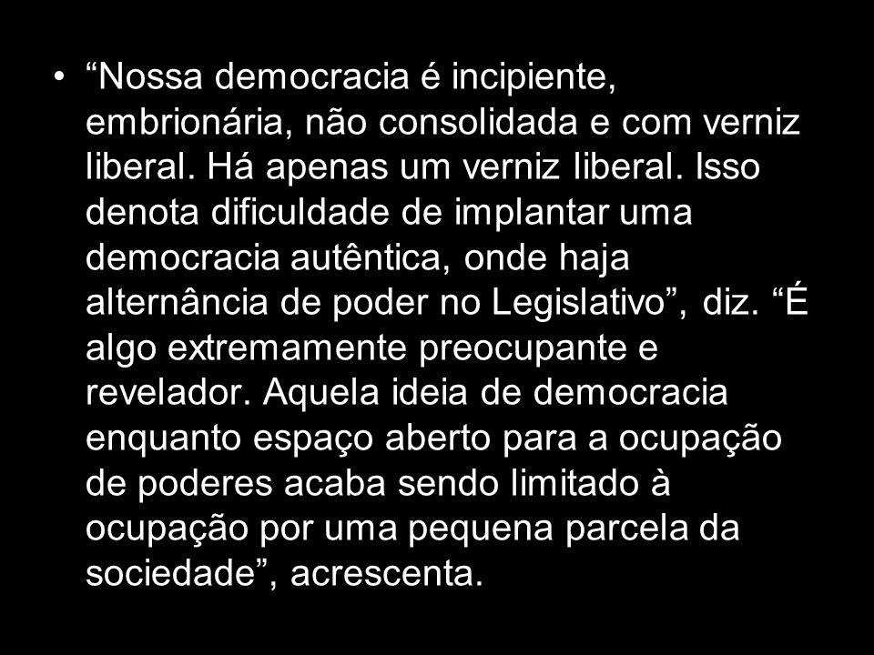 Nossa democracia é incipiente, embrionária, não consolidada e com verniz liberal. Há apenas um verniz liberal. Isso denota dificuldade de implantar um