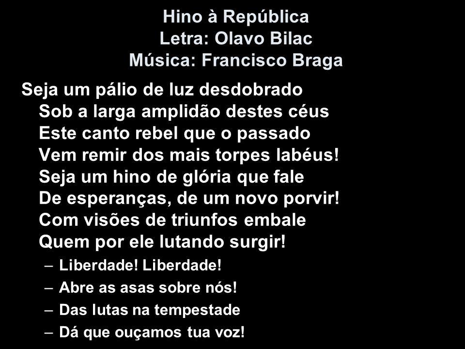 Hino à República Letra: Olavo Bilac Música: Francisco Braga Seja um pálio de luz desdobrado Sob a larga amplidão destes céus Este canto rebel que o pa