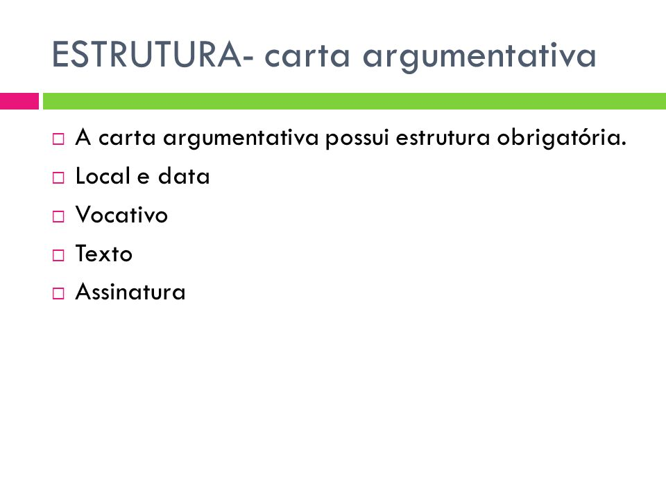 ESTRUTURA- carta argumentativa A carta argumentativa possui estrutura obrigatória. Local e data Vocativo Texto Assinatura