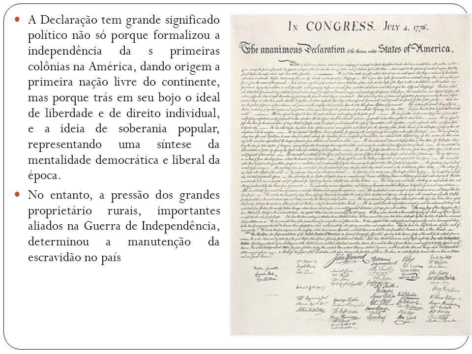 A Declaração tem grande significado político não só porque formalizou a independência da s primeiras colônias na América, dando origem a primeira naçã