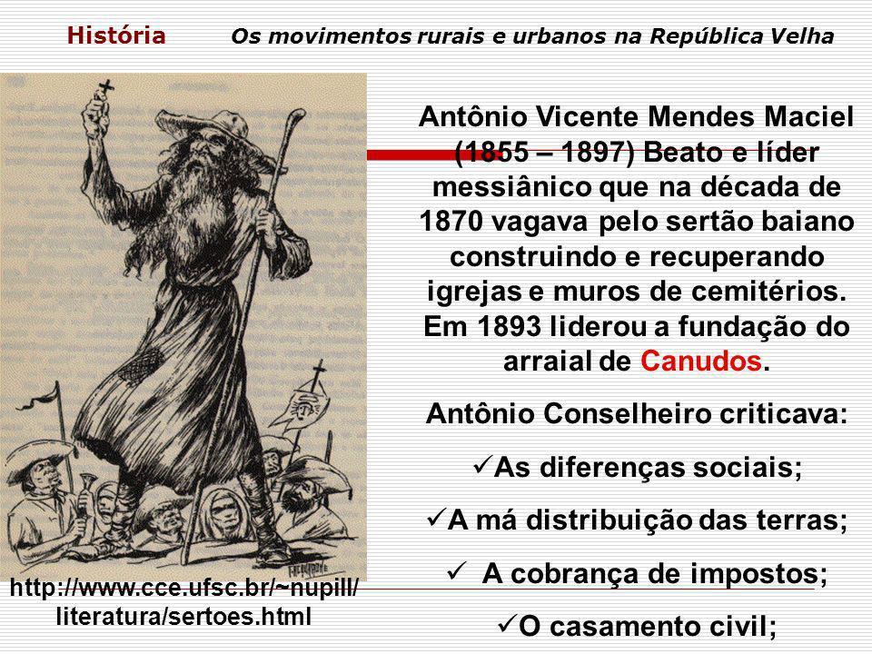 História Os movimentos rurais e urbanos na República Velha Antônio Vicente Mendes Maciel (1855 – 1897) Beato e líder messiânico que na década de 1870