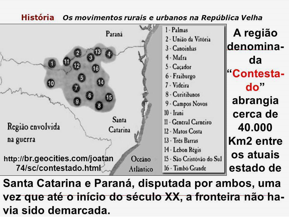 História Os movimentos rurais e urbanos na República Velha A região denomina- daContesta- do abrangia cerca de 40.000 Km2 entre os atuais estado de Sa