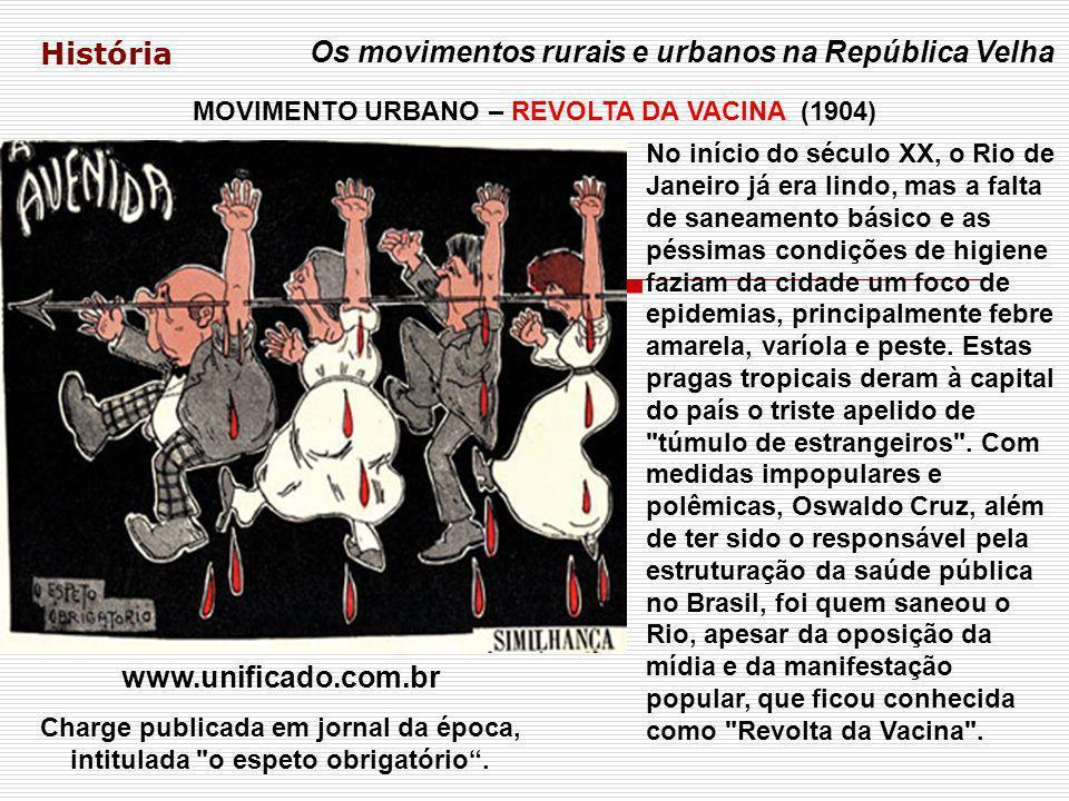 História Os movimentos rurais e urbanos na República Velha MOVIMENTO URBANO – REVOLTA DA VACINA (1904) www.unificado.com.br Charge publicada em jornal