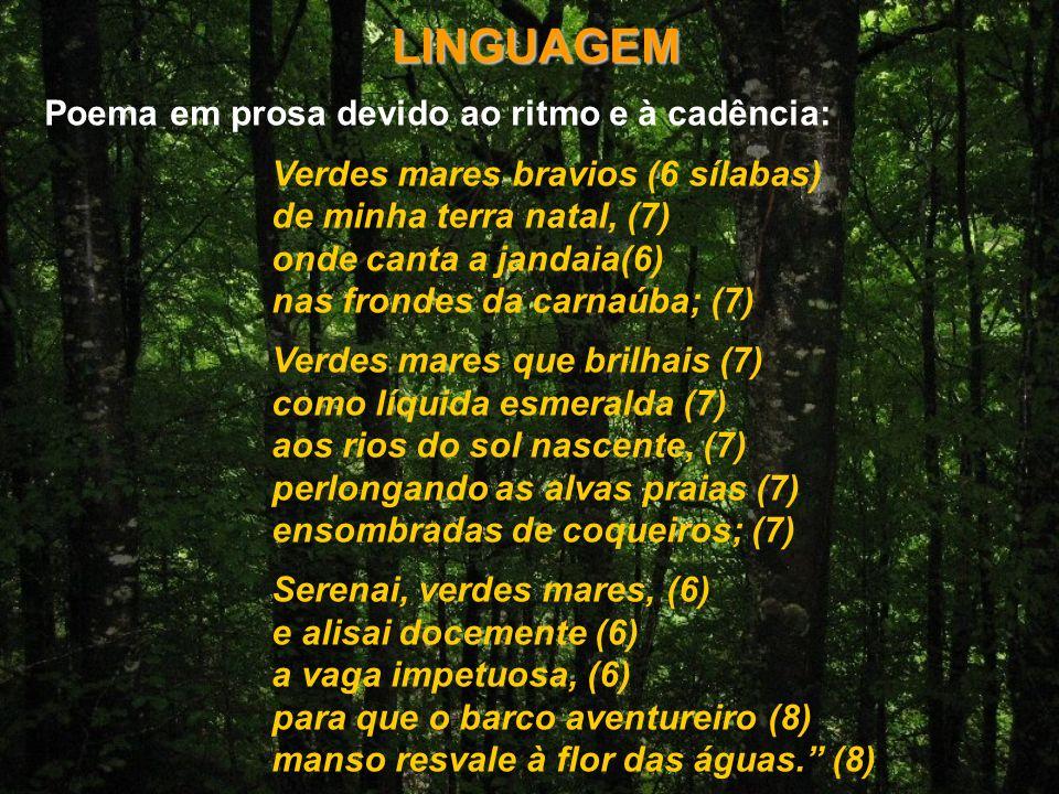 LINGUAGEM Poema em prosa devido ao ritmo e à cadência: Verdes mares bravios (6 sílabas) de minha terra natal, (7) onde canta a jandaia(6) nas frondes da carnaúba; (7) Verdes mares que brilhais (7) como líquida esmeralda (7) aos rios do sol nascente, (7) perlongando as alvas praias (7) ensombradas de coqueiros; (7) Serenai, verdes mares, (6) e alisai docemente (6) a vaga impetuosa, (6) para que o barco aventureiro (8) manso resvale à flor das águas.