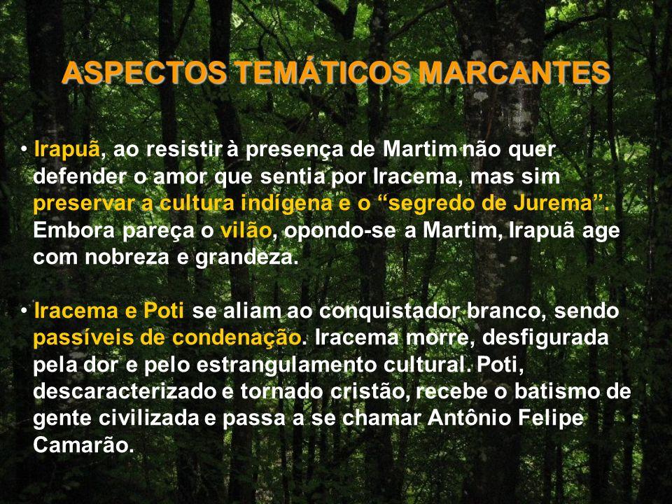 ASPECTOS TEMÁTICOS MARCANTES Irapuã, ao resistir à presença de Martim não quer defender o amor que sentia por Iracema, mas sim preservar a cultura indígena e o segredo de Jurema.
