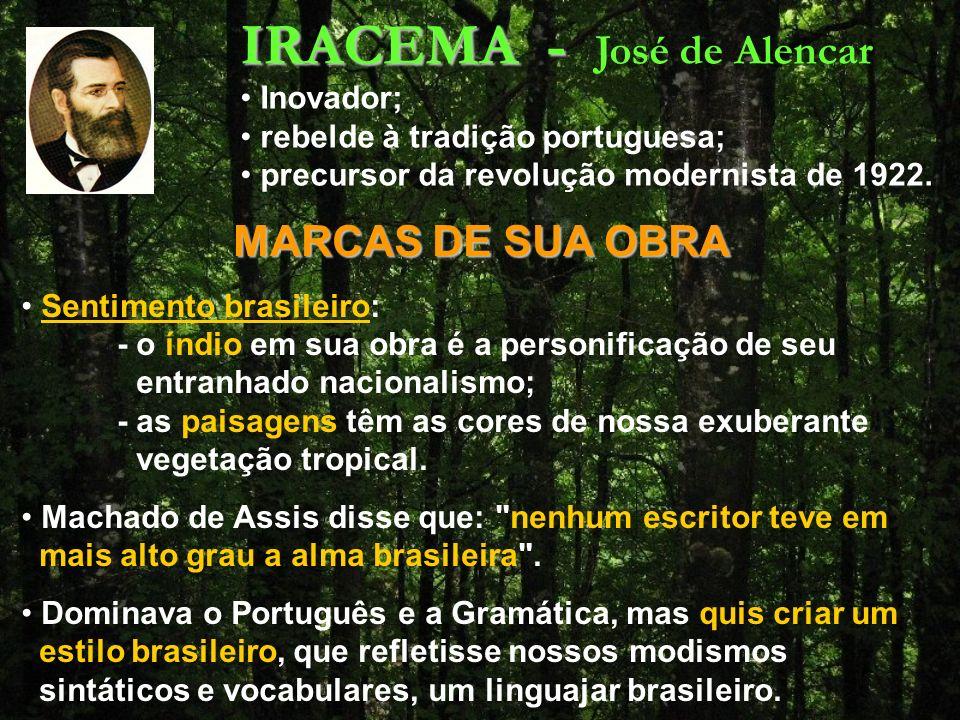 IRACEMA - IRACEMA - José de Alencar MARCAS DE SUA OBRA Sentimento brasileiro: - o índio em sua obra é a personificação de seu entranhado nacionalismo; - as paisagens têm as cores de nossa exuberante vegetação tropical.