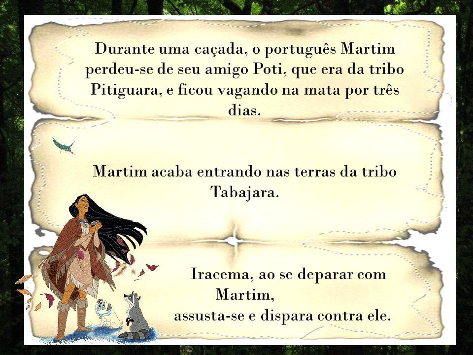 Durante uma caçada, o português Martim perdeu-se de seu amigo Poti, que era da tribo Pitiguara, e ficou vagando na mata por três dias.
