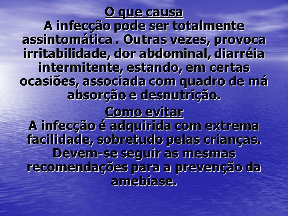 O que causa A infecção pode ser totalmente assintomática. Outras vezes, provoca irritabilidade, dor abdominal, diarréia intermitente, estando, em cert