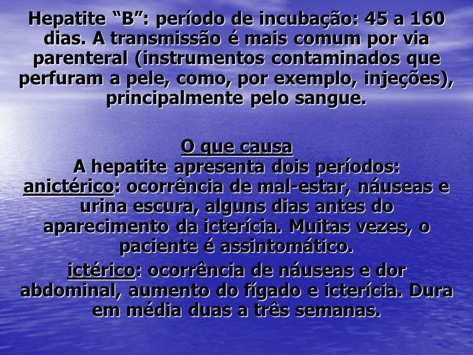Hepatite B: período de incubação: 45 a 160 dias. A transmissão é mais comum por via parenteral (instrumentos contaminados que perfuram a pele, como, p