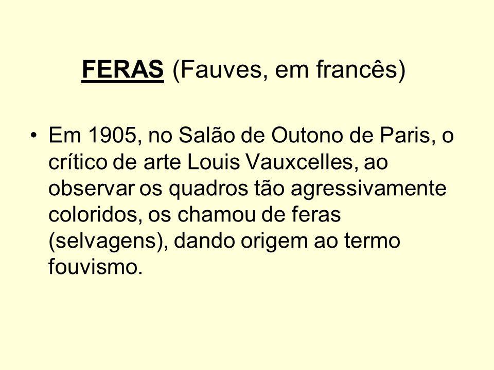 FERAS (Fauves, em francês) Em 1905, no Salão de Outono de Paris, o crítico de arte Louis Vauxcelles, ao observar os quadros tão agressivamente colorid