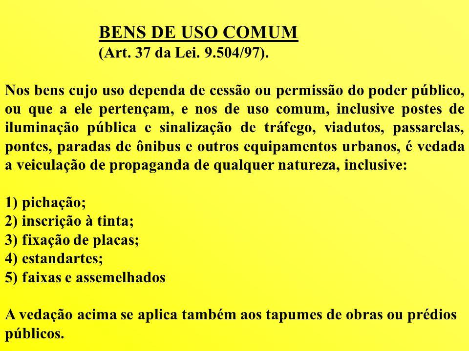 BENS DE USO COMUM (Art. 37 da Lei. 9.504/97). Nos bens cujo uso dependa de cessão ou permissão do poder público, ou que a ele pertençam, e nos de uso