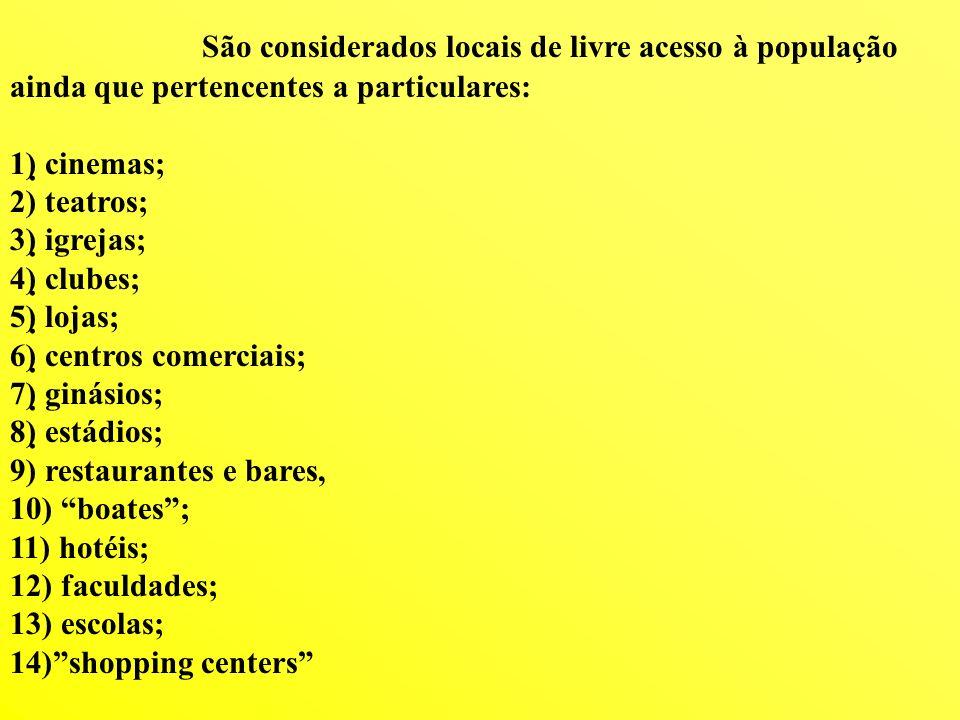 São considerados locais de livre acesso à população ainda que pertencentes a particulares: 1) cinemas; 2) teatros; 3) igrejas; 4) clubes; 5) lojas; 6)