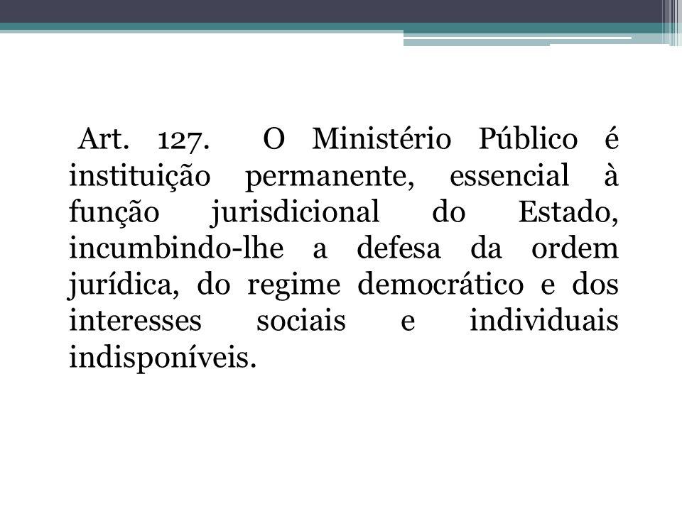 Art. 127. O Ministério Público é instituição permanente, essencial à função jurisdicional do Estado, incumbindo-lhe a defesa da ordem jurídica, do reg