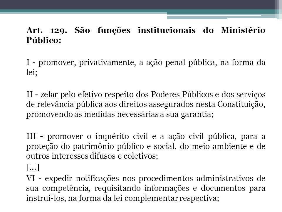 Art. 129. São funções institucionais do Ministério Público: I - promover, privativamente, a ação penal pública, na forma da lei; II - zelar pelo efeti