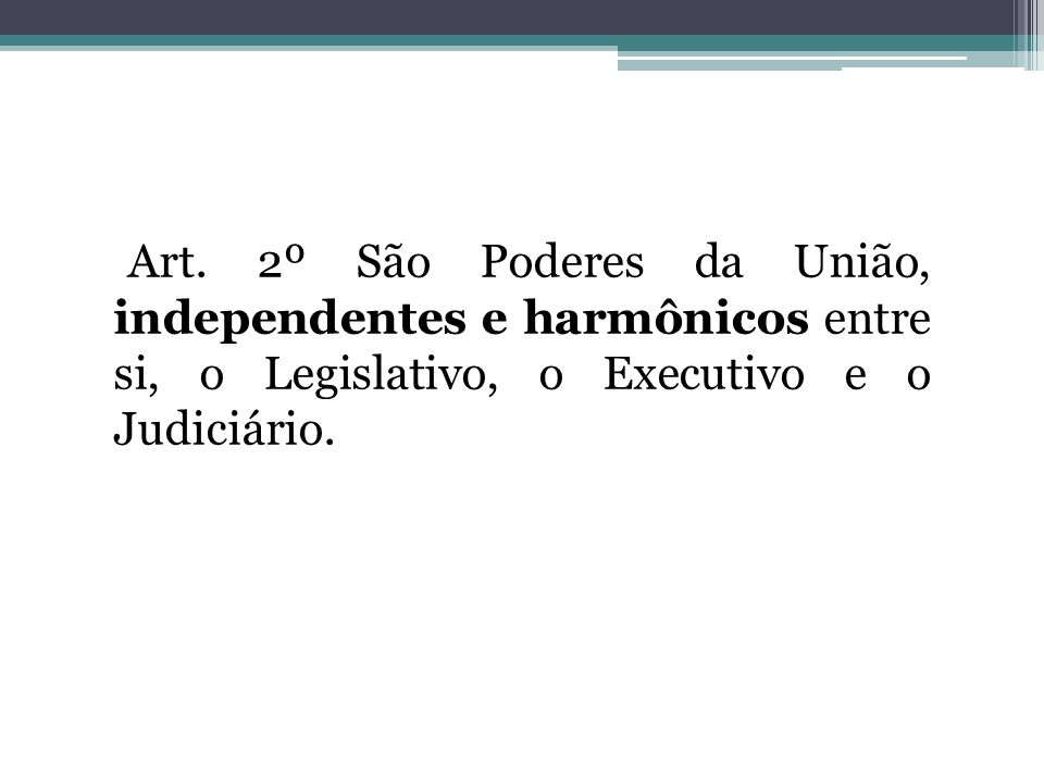 Art. 2º São Poderes da União, independentes e harmônicos entre si, o Legislativo, o Executivo e o Judiciário.