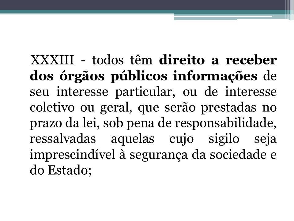 XXXIII - todos têm direito a receber dos órgãos públicos informações de seu interesse particular, ou de interesse coletivo ou geral, que serão prestad