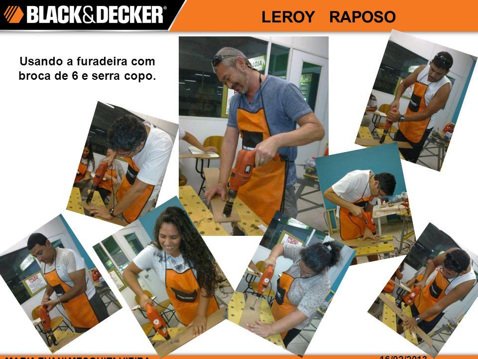 LEROY RAPOSO MARIA EVANI MESQUITA VIEIRA 16/02/2013 Usando a furadeira com broca de 6 e serra copo.