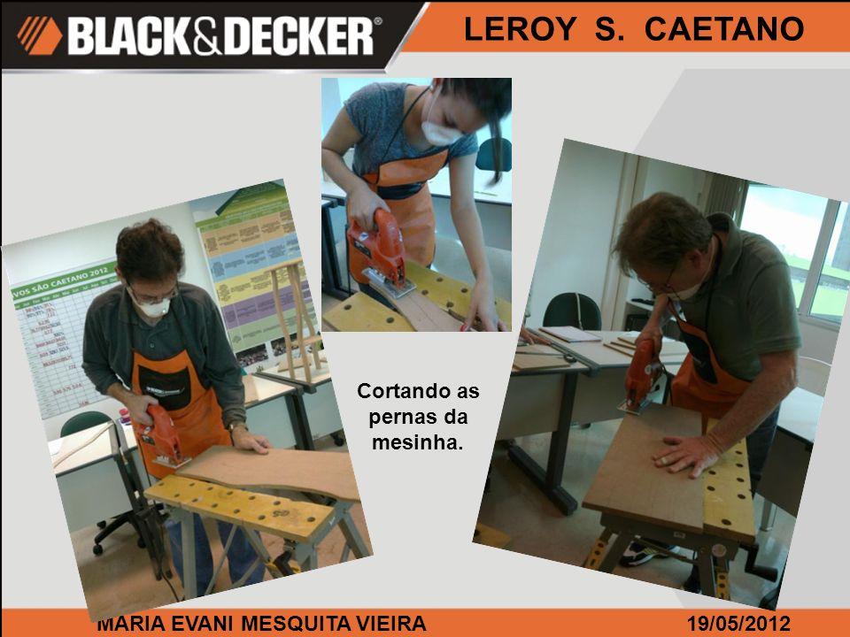 MARIA EVANI MESQUITA VIEIRA19/05/2012 LEROY S. CAETANO Cortando as pernas da mesinha.