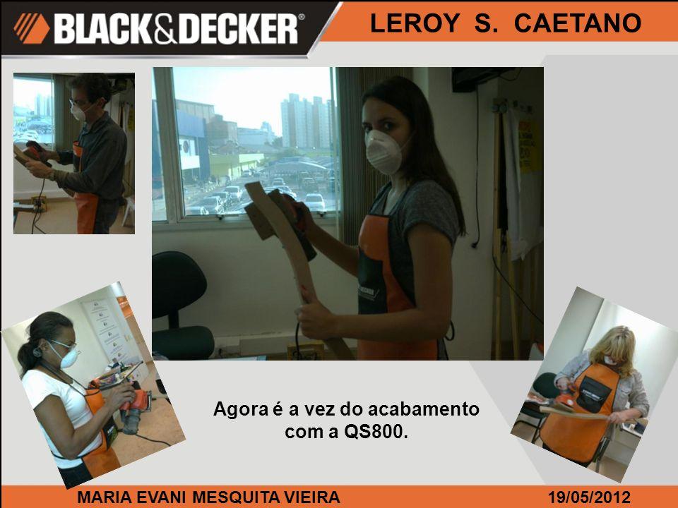 MARIA EVANI MESQUITA VIEIRA19/05/2012 LEROY S. CAETANO Agora é a vez do acabamento com a QS800.