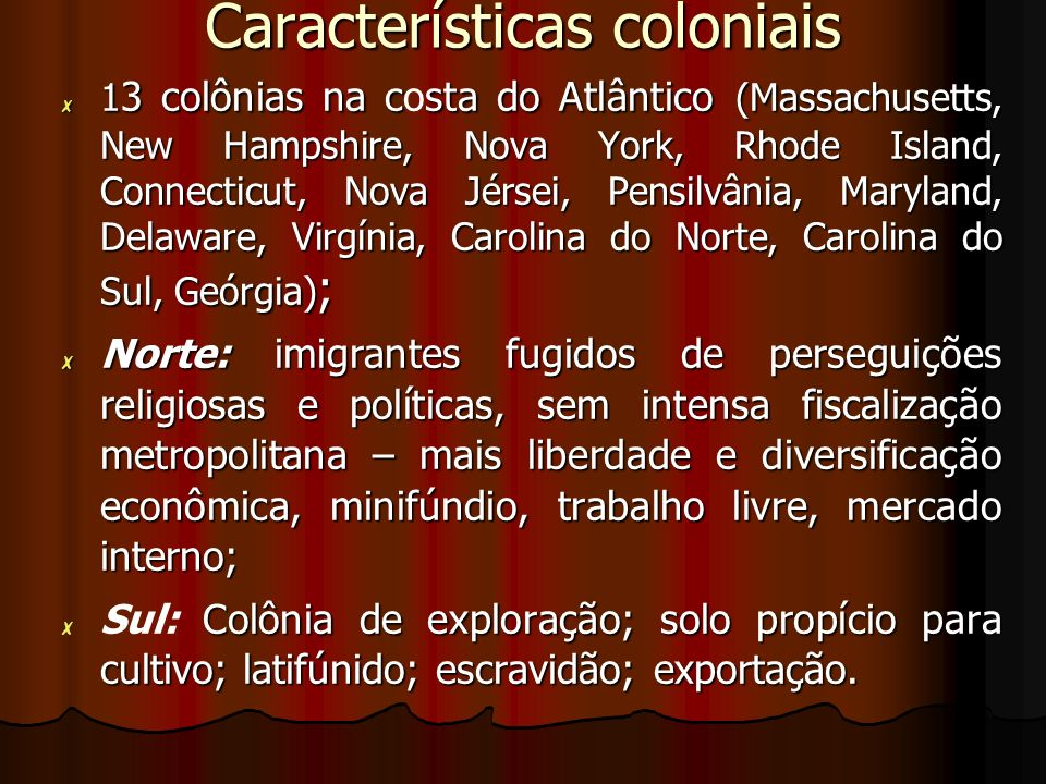 Características coloniais 1 3 colônias na csta do Atlântico (Massachusetts, New Hampshire, Nova York, Rhode Island, Connecticut, Nova Jérsei, Pensilvânia, Maryland, Delaware, Virgínia, Carolina do Norte, Carolina do Sul, Geórgia) ; 1 3 colônias na costa do Atlântico (Massachusetts, New Hampshire, Nova York, Rhode Island, Connecticut, Nova Jérsei, Pensilvânia, Maryland, Delaware, Virgínia, Carolina do Norte, Carolina do Sul, Geórgia) ; Norte: imigrantes fugidos de perseguições religiosas e políticas, sem intensa fiscalização metropolitana – mais liberdade e diversificação econômica, minifúndio, trabalho livre, mercado interno; Norte: imigrantes fugidos de perseguições religiosas e políticas, sem intensa fiscalização metropolitana – mais liberdade e diversificação econômica, minifúndio, trabalho livre, mercado interno; Colônia de exploração; solo propício para cultivo; latifúnido; escravidão; exportação.