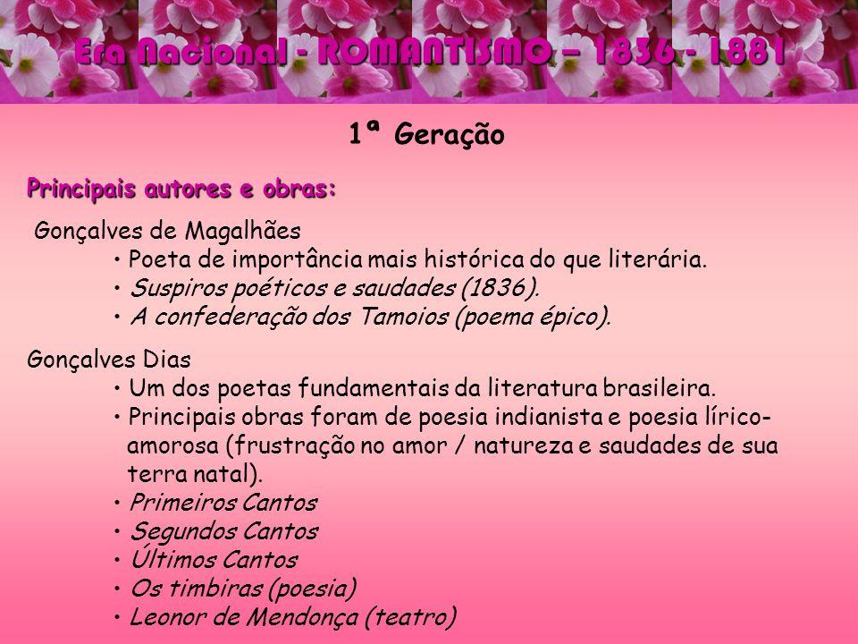 1ª Geração Principais autores e obras: Gonçalves de Magalhães Poeta de importância mais histórica do que literária. Suspiros poéticos e saudades (1836
