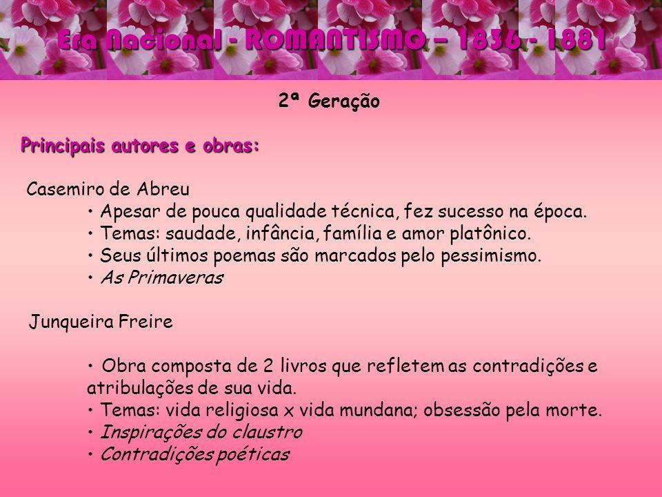 2ª Geração Principais autores e obras: Casemiro de Abreu Apesar de pouca qualidade técnica, fez sucesso na época. Temas: saudade, infância, família e