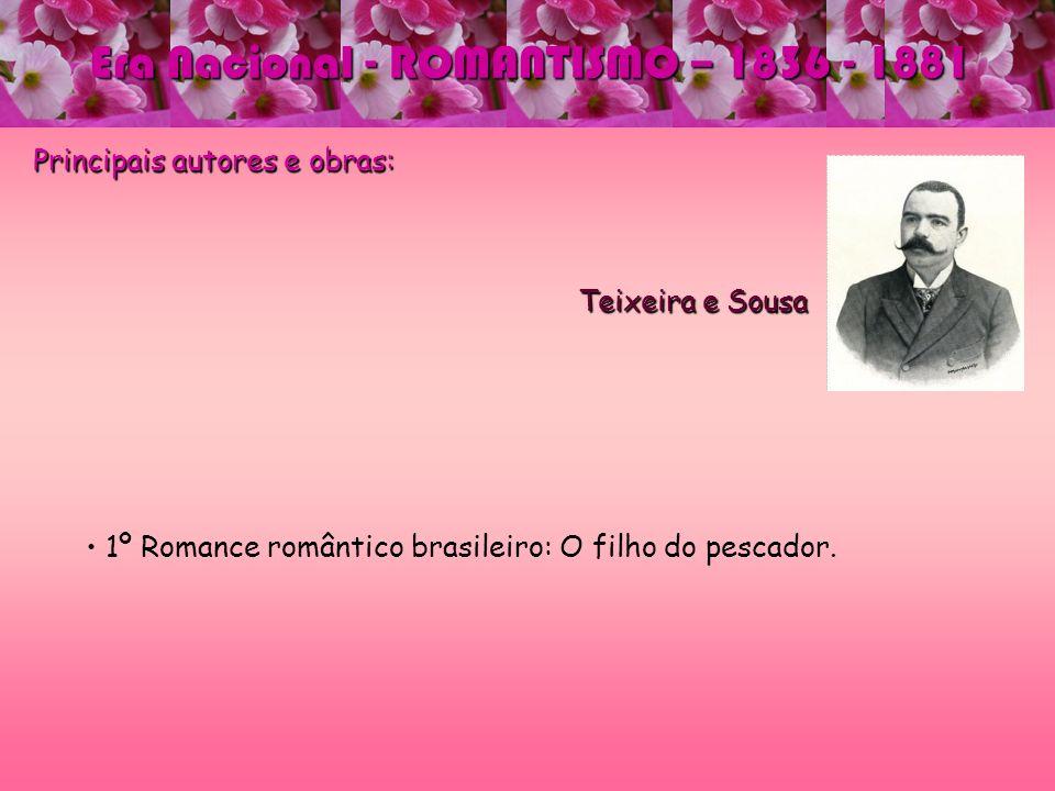 Era Nacional - ROMANTISMO – 1836 - 1881 Principais autores e obras: Teixeira e Sousa Teixeira e Sousa 1º Romance romântico brasileiro: O filho do pesc
