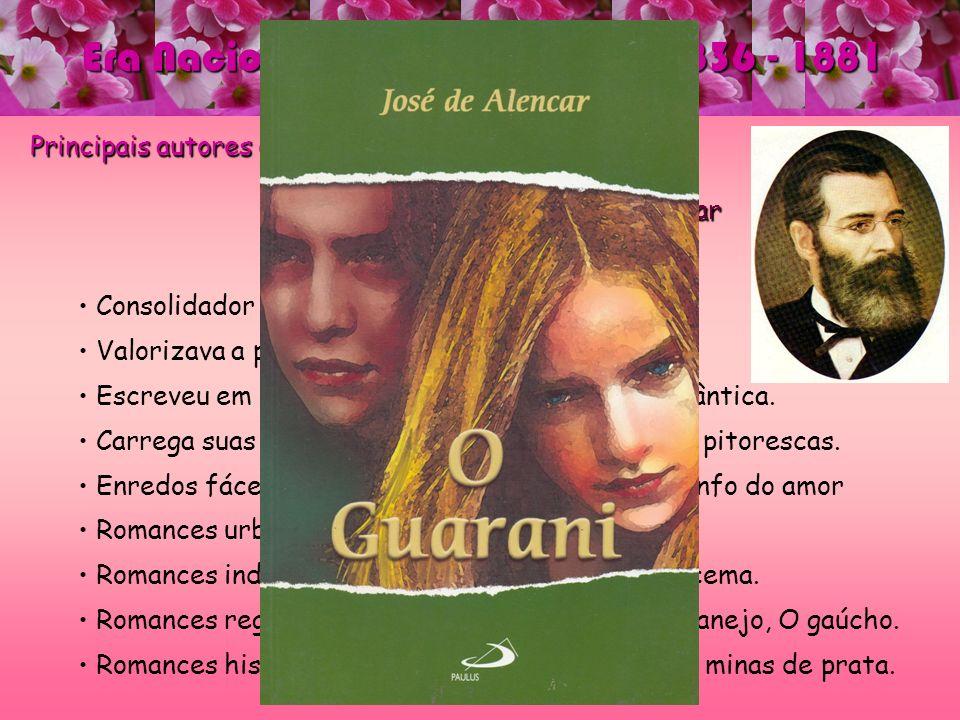 Era Nacional - ROMANTISMO – 1836 - 1881 Principais autores e obras: José de Alencar José de Alencar Consolidador do Romance brasileiro. Valorizava a p