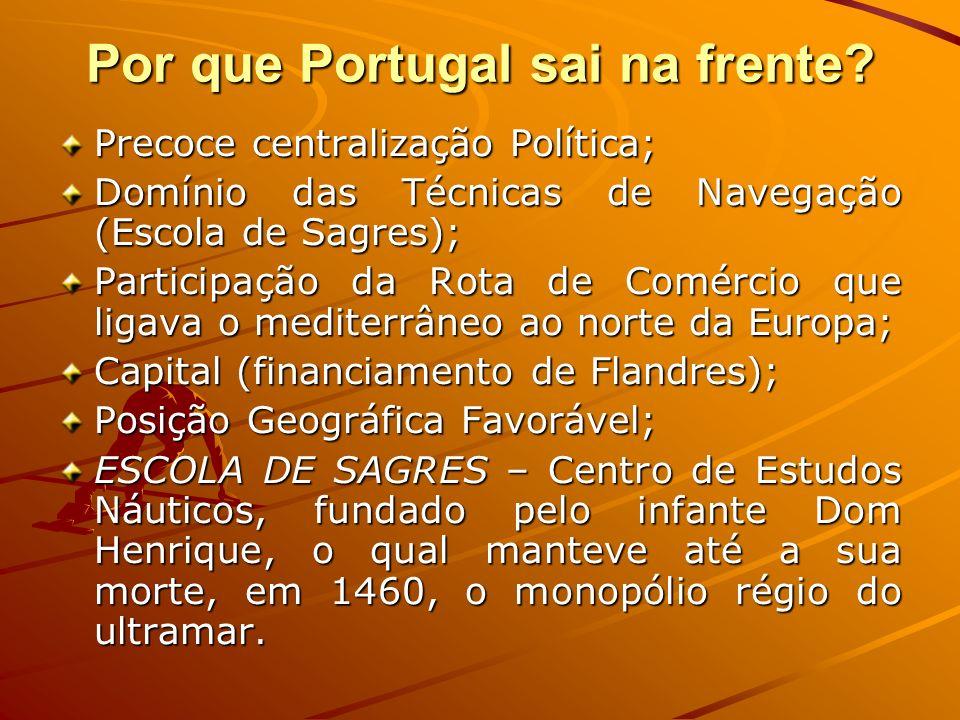 Por que Portugal sai na frente? Precoce centralização Política; Domínio das Técnicas de Navegação (Escola de Sagres); Participação da Rota de Comércio