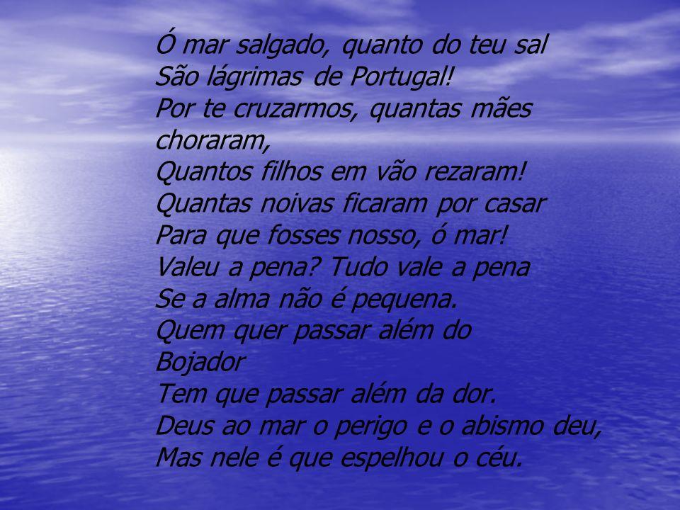 Ó mar salgado, quanto do teu sal São lágrimas de Portugal! Por te cruzarmos, quantas mães choraram, Quantos filhos em vão rezaram! Quantas noivas fica