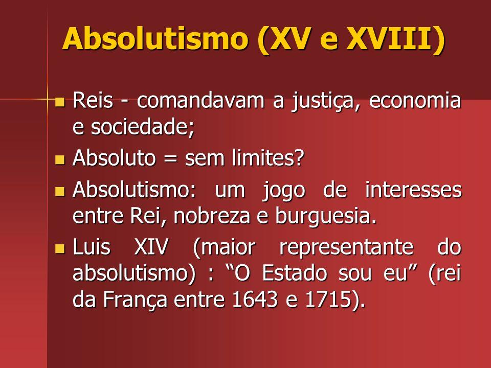 Absolutismo (XV e XVIII) Reis - comandavam a justiça, economia e sociedade; Reis - comandavam a justiça, economia e sociedade; Absoluto = sem limites?