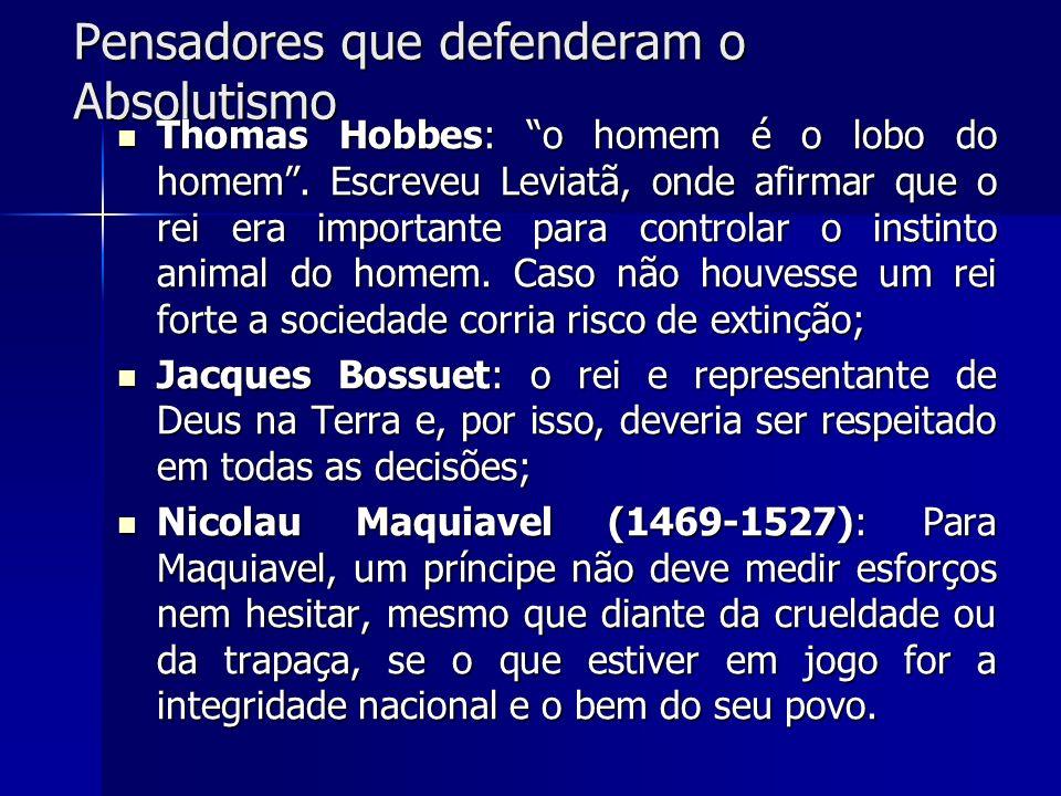 Pensadores que defenderam o Absolutismo Thomas Hobbes: o homem é o lobo do homem. Escreveu Leviatã, onde afirmar que o rei era importante para control