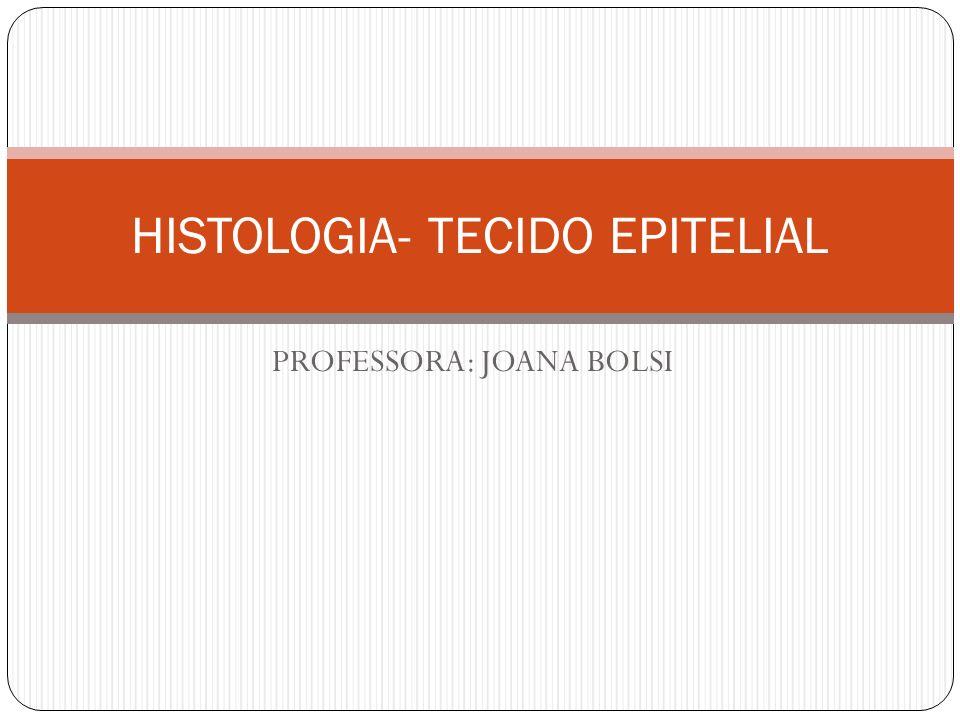 HISTOLOGIA- TECIDO EPITELIAL PROFESSORA: JOANA BOLSI
