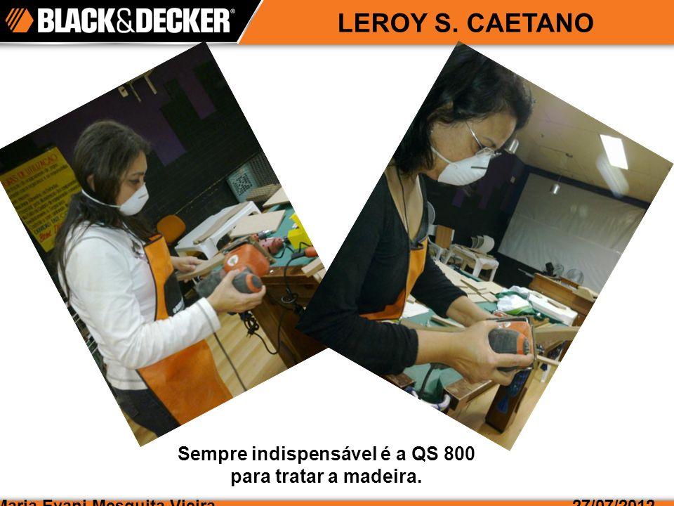 Maria Evani Mesquita Vieira27/07/2012 LEROY S. CAETANO Sempre indispensável é a QS 800 para tratar a madeira.