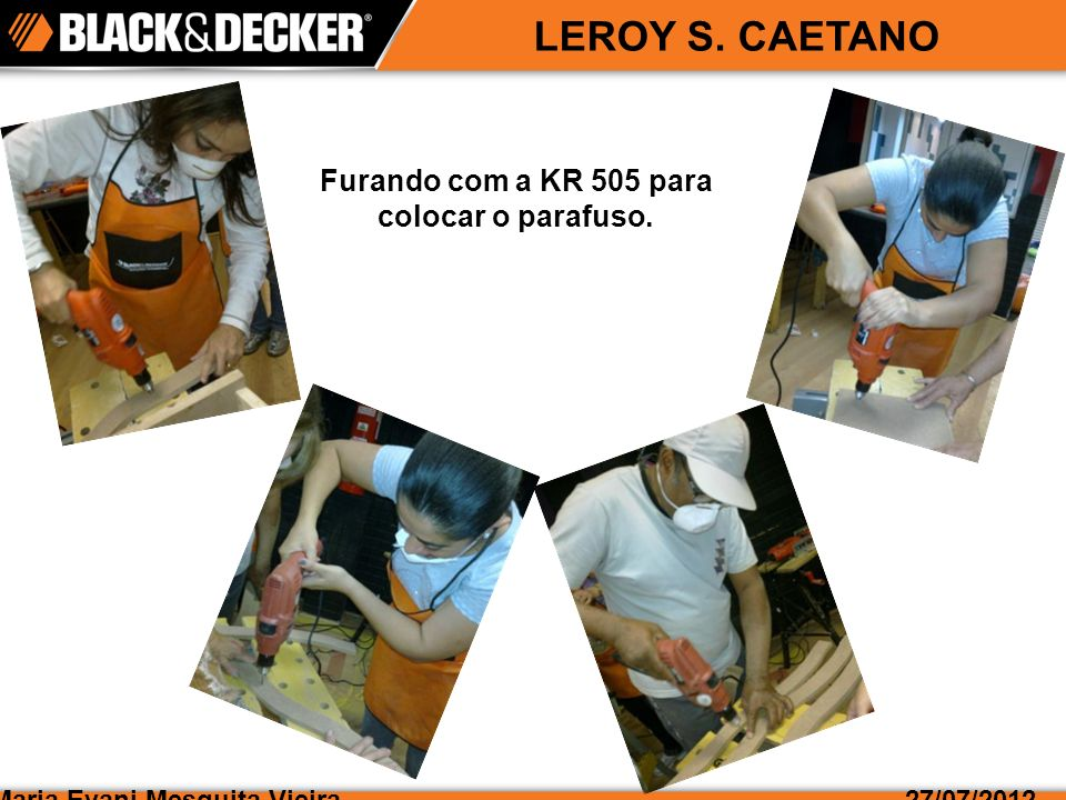 Maria Evani Mesquita Vieira27/07/2012 LEROY S. CAETANO Furando com a KR 505 para colocar o parafuso.