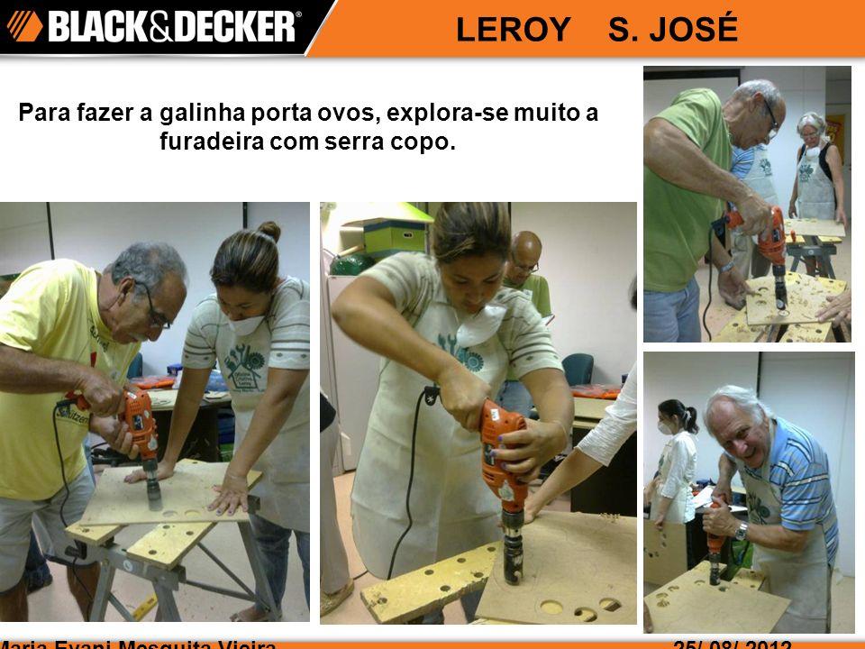 Maria Evani Mesquita Vieira LEROY S. JOSÉ 25/ 08/ 2012 Para fazer a galinha porta ovos, explora-se muito a furadeira com serra copo.