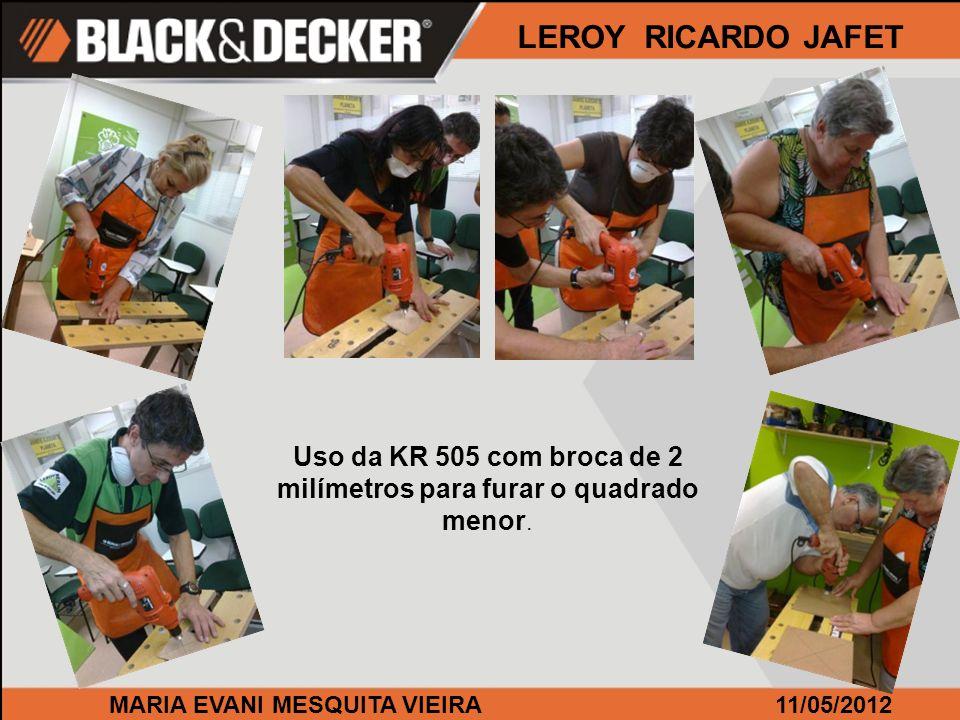 MARIA EVANI MESQUITA VIEIRA11/05/2012 LEROY RICARDO JAFET Uso da KR 505 com broca de 2 milímetros para furar o quadrado menor.