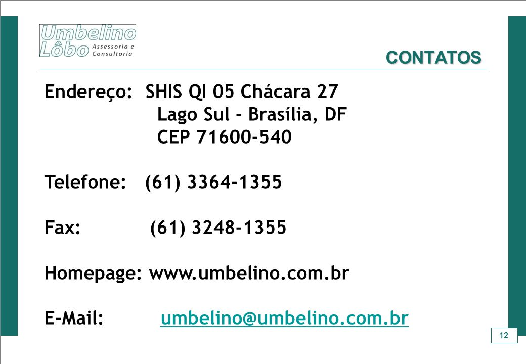 12 CONTATOS Endereço: SHIS QI 05 Chácara 27 Lago Sul - Brasília, DF CEP 71600-540 Telefone: (61) 3364-1355 Fax: (61) 3248-1355 Homepage: www.umbelino.