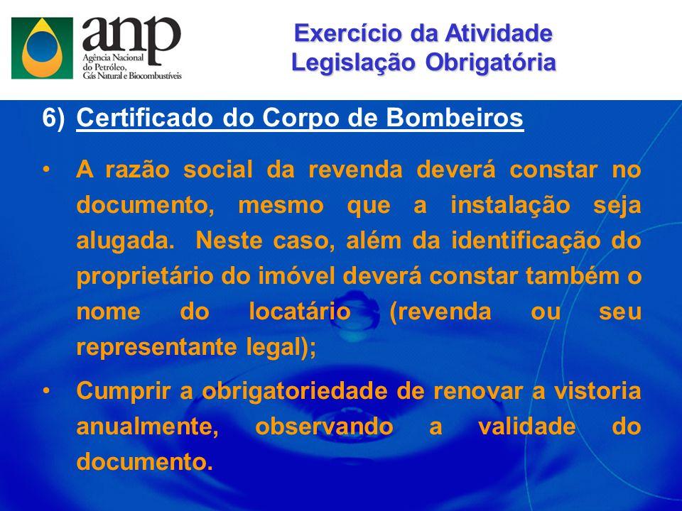 6)Certificado do Corpo de Bombeiros A razão social da revenda deverá constar no documento, mesmo que a instalação seja alugada. Neste caso, além da id