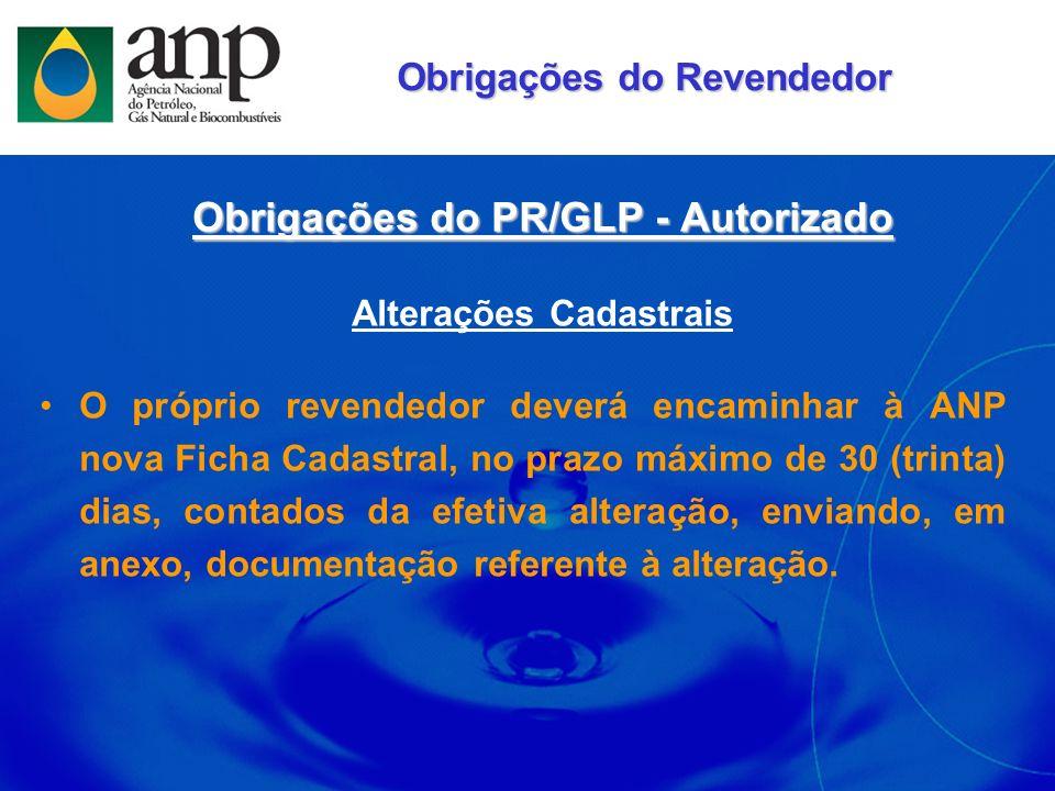 Obrigações do PR/GLP - Autorizado Alterações Cadastrais O próprio revendedor deverá encaminhar à ANP nova Ficha Cadastral, no prazo máximo de 30 (trin