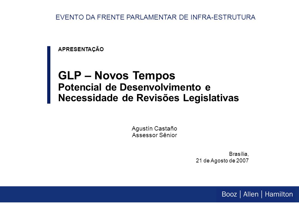 Brasília, 21 de Agosto de 2007 APRESENTAÇÃO GLP – Novos Tempos Potencial de Desenvolvimento e Necessidade de Revisões Legislativas Agustín Castaño Assessor Sênior EVENTO DA FRENTE PARLAMENTAR DE INFRA-ESTRUTURA