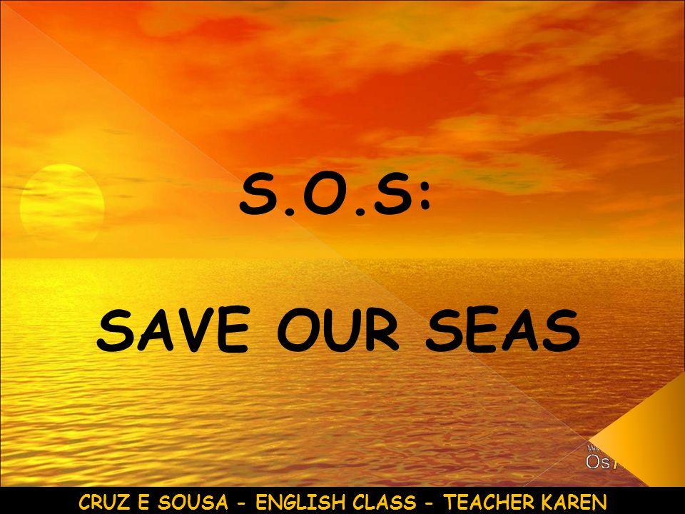S.O.S: SAVE OUR SEAS CRUZ E SOUSA - ENGLISH CLASS - TEACHER KAREN