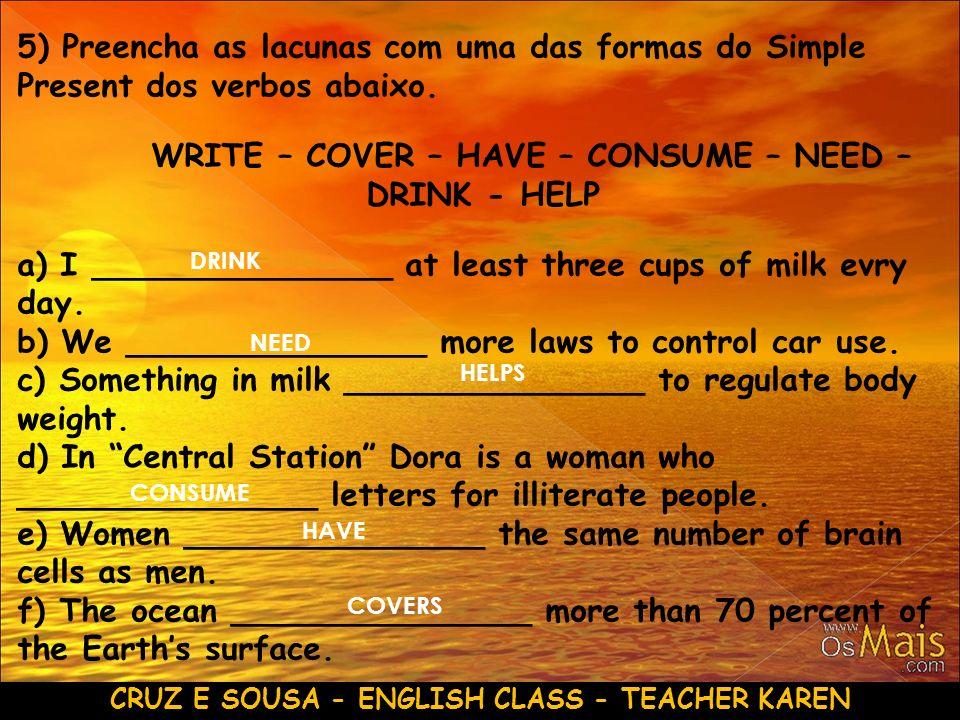CRUZ E SOUSA - ENGLISH CLASS - TEACHER KAREN 5) Preencha as lacunas com uma das formas do Simple Present dos verbos abaixo. WRITE – COVER – HAVE – CON