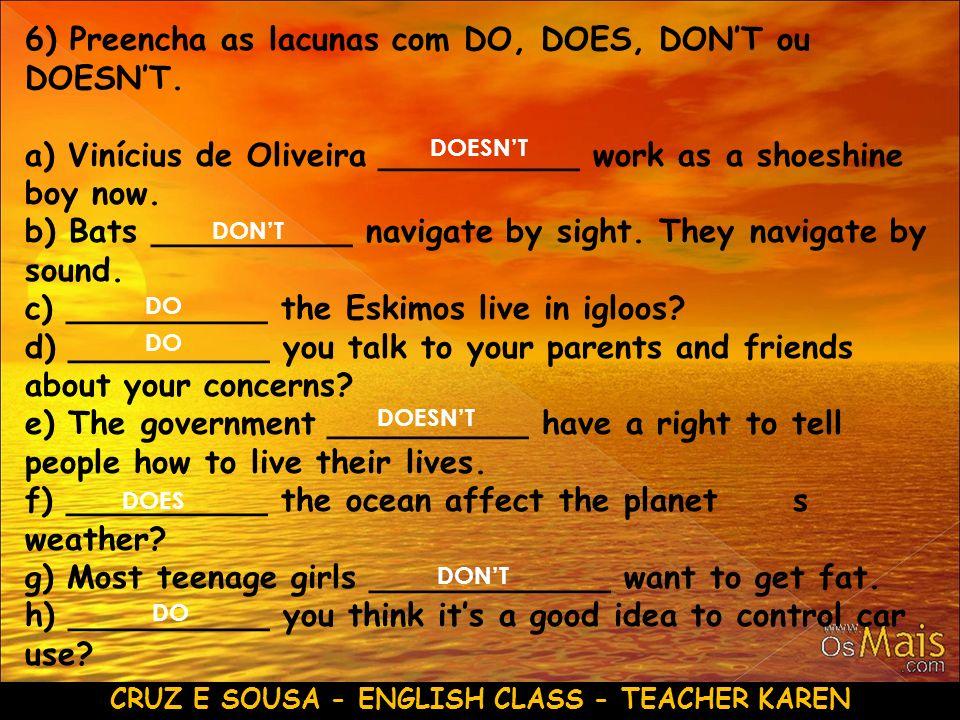 CRUZ E SOUSA - ENGLISH CLASS - TEACHER KAREN 6) Preencha as lacunas com DO, DOES, DONT ou DOESNT. a) Vinícius de Oliveira __________ work as a shoeshi