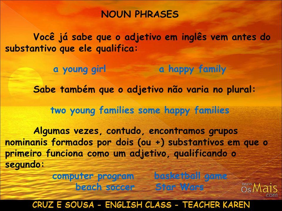 CRUZ E SOUSA - ENGLISH CLASS - TEACHER KAREN NOUN PHRASES Você já sabe que o adjetivo em inglês vem antes do substantivo que ele qualifica: a young gi