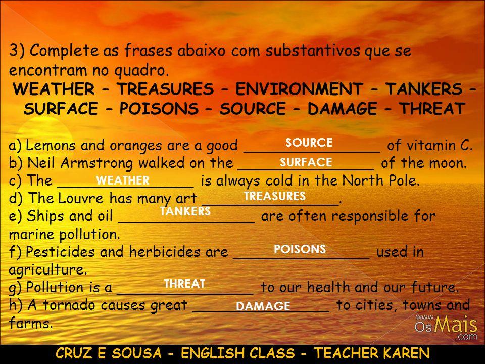 CRUZ E SOUSA - ENGLISH CLASS - TEACHER KAREN 3) Complete as frases abaixo com substantivos que se encontram no quadro. WEATHER – TREASURES – ENVIRONME