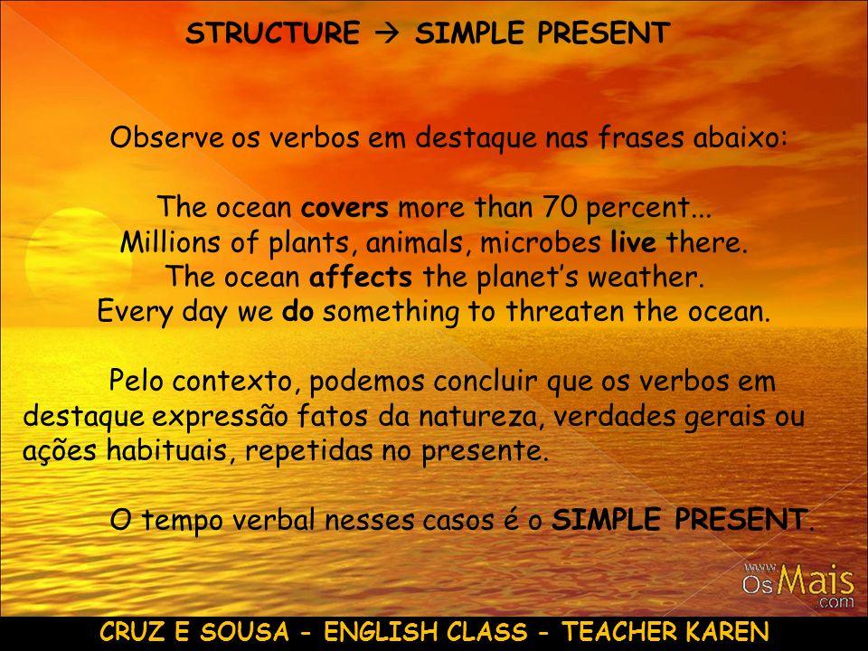 CRUZ E SOUSA - ENGLISH CLASS - TEACHER KAREN STRUCTURE SIMPLE PRESENT Observe os verbos em destaque nas frases abaixo: The ocean covers more than 70 p