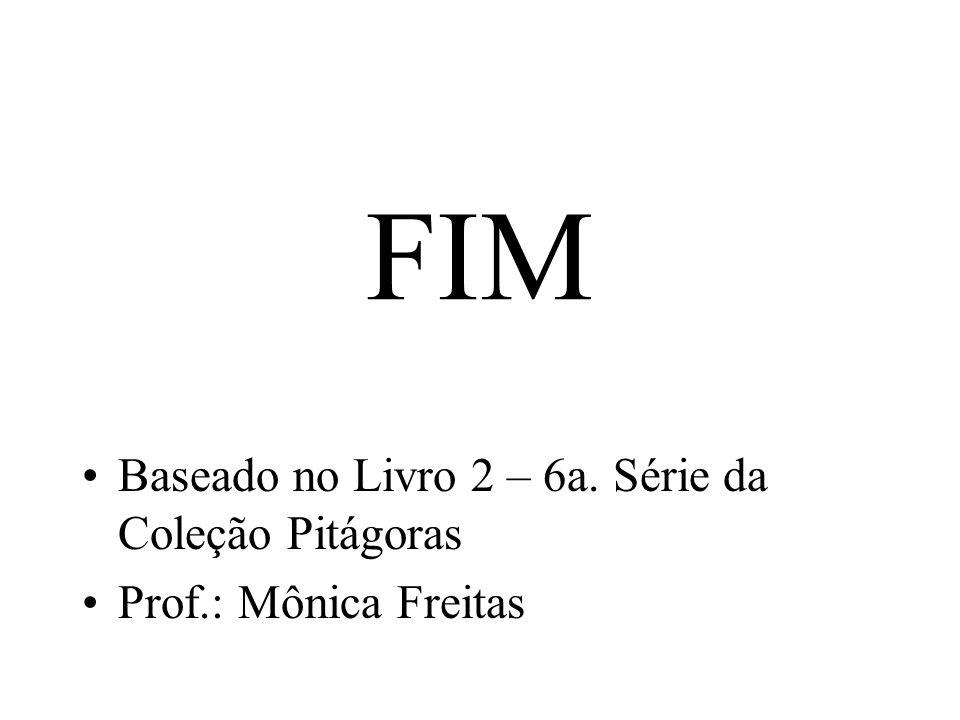 FIM Baseado no Livro 2 – 6a. Série da Coleção Pitágoras Prof.: Mônica Freitas