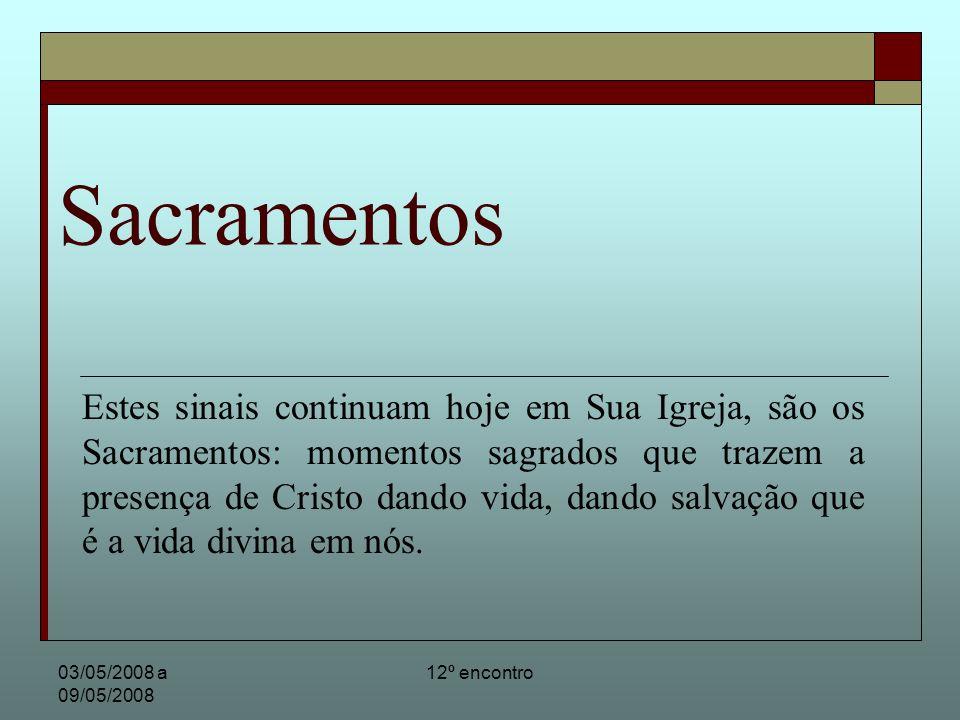 03/05/2008 a 09/05/2008 12º encontro Sacramentos Estes sinais continuam hoje em Sua Igreja, são os Sacramentos: momentos sagrados que trazem a presença de Cristo dando vida, dando salvação que é a vida divina em nós.