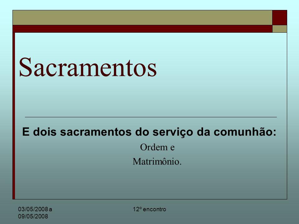 03/05/2008 a 09/05/2008 12º encontro Sacramentos E dois sacramentos do serviço da comunhão: Ordem e Matrimônio.